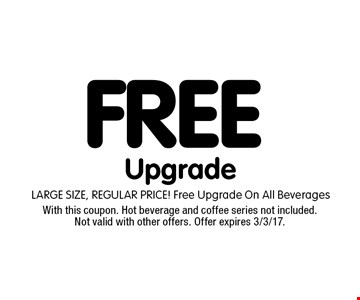 FREE Upgrade. LARGE SIZE, REGULAR PRICE! Free Upgrade On All Beverages. With this coupon. Hot beverage and coffee series not included. Not valid with other offers. Offer expires 3/3/17.