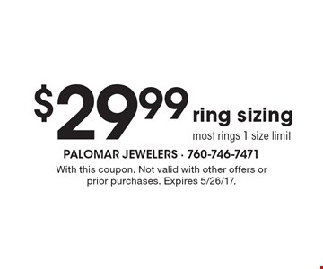 $29.99 ring sizing. Most rings, 1 size limit. With this coupon. Not valid with other offers or prior purchases. Expires 5/26/17.