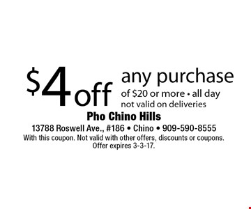 $4 off any purchase of $20 or more - all daynot valid on deliveries. With this coupon. Not valid with other offers, discounts or coupons. Offer expires 3-3-17.