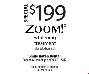 $199 Zoom! whitening treatment plus take home kit. Prices subject to change. Call for details.