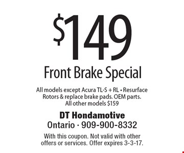 $149 Front Brake Special. All models except Acura TL-S + RL - Resurface Rotors & replace brake pads. OEM parts. All other models $159. With this coupon. Not valid with other offers or services. Offer expires 3-3-17.