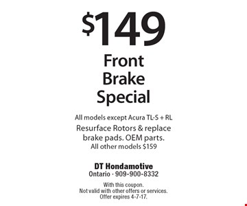 $149 Front Brake Special. All models except Acura TL-S + RL. Resurface Rotors & replace brake pads. OEM parts. All other models $159. With this coupon. Not valid with other offers or services. Offer expires 4-7-17.