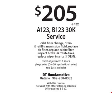 $205+tax A123, B123 30K Service. Oil & filter change, drain & refill transmission fluid, replace air filter, replace cabin filter, inspect brakes & rotate tires, replace wiper inserts (if OEM), valve adjustment & spark plugs extra (Ow-20, synthetic oil extra). Reg. $359 at dealer. With this coupon. Not valid with other offers or services. Offer expires 4-7-17.