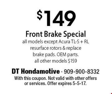 $149 Front Brake Special. All models except Acura TL-S + RL. Resurface rotors & replace brake pads. OEM parts. all other models $159. With this coupon. Not valid with other offers or services. Offer expires 5-5-17.