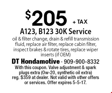 $205 + tax A123, B123 30K Service. Oil & filter change, drain & refill transmission fluid, replace air filter, replace cabin filter, inspect brakes & rotate tires, replace wiper inserts (if OEM). With this coupon. Valve adjustment & spark plugs extra (Ow-20, synthetic oil extra)reg. $359 at dealer. Not valid with other offers or services. Offer expires 5-5-17.