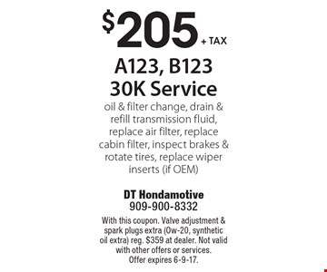 $205 + tax A123, B123 30K Service. Oil & filter change, drain & refill transmission fluid, replace air filter, replace cabin filter, inspect brakes & rotate tires, replace wiper inserts (if OEM). With this coupon. Valve adjustment & spark plugs extra (Ow-20, synthetic oil extra). Reg. $359 at dealer. Not valid with other offers or services. Offer expires 6-9-17.