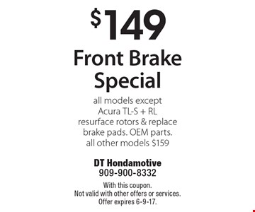 $149 Front Brake Special. All models except Acura TL-S + RL. Resurface rotors & replace brake pads. OEM parts. all other models $159. With this coupon. Not valid with other offers or services. Offer expires 6-9-17.