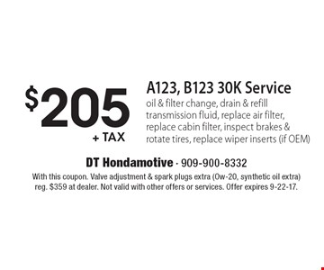 $205 +tax A123, B123 30K Service: oil & filter change, drain & refill transmission fluid, replace air filter, replace cabin filter, inspect brakes & rotate tires, replace wiper inserts (if OEM) . With this coupon. Valve adjustment & spark plugs extra (Ow-20, synthetic oil extra)reg. $359 at dealer. Not valid with other offers or services. Offer expires 9-22-17.