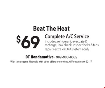 Beat The Heat $69 Complete A/C Service, includes: refrigerant, evacuate & recharge, leak check, inspect belts & fans, repairs extra - R134A systems only. With this coupon. Not valid with other offers or services. Offer expires 9-22-17.