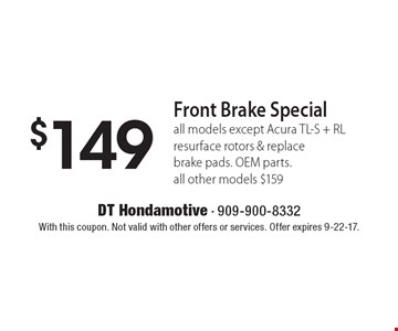 $149 Front Brake Special, all models except Acura TL-S + RL resurface rotors & replace brake pads. OEM parts. all other models $159. With this coupon. Not valid with other offers or services. Offer expires 9-22-17.