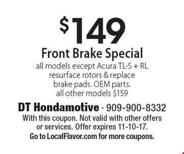$149 Front Brake Specialall models except Acura TL-S + RLresurface rotors & replace brake pads. OEM parts. all other models $159. With this coupon. Not valid with other offers or services. Offer expires 11-10-17.Go to LocalFlavor.com for more coupons.