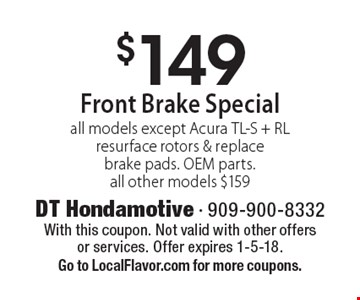 $149 Front Brake Special. All models except Acura TL-S + RL. Resurface rotors & replace brake pads. OEM parts. all other models $159. With this coupon. Not valid with other offers or services. Offer expires 1-5-18. Go to LocalFlavor.com for more coupons.