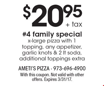 $20.95+ tax #4 family special x-large pizza with 1 topping, any appetizer, garlic knots & 2 lt soda, additional toppings extra. With this coupon. Not valid with other offers. Expires 3/31/17.