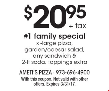 $20.95+ tax #1 family special x -large pizza, garden/caesar salad, any sandwich & 2-lt soda, toppings extra. With this coupon. Not valid with other offers. Expires 3/31/17.