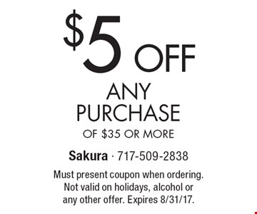 $5 OFF ANY PURCHASE OF $35 OR MORE. Must present coupon when ordering. Not valid on holidays, alcohol or any other offer. Expires 8/31/17.