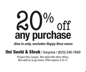 20% off any purchase. Dine in only, excludes Happy Hour menu. Present this coupon. Not valid with other offers.Not valid on to go menu. Offer expires 3-6-17.