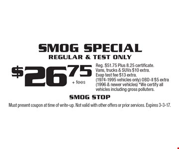 $26.75 + fees Smog Special Regular & Test Only Reg. $51.75 Plus 8.25 certificate. Vans, trucks & SUVs $10 extra. Evap test fee $13 extra. (1974-1995 vehicles only) OBD-ll $5 extra (1996 & newer vehicles) *We certify all vehicles including gross polluters.. Must present coupon at time of write-up. Not valid with other offers or prior services. Expires 3-3-17.