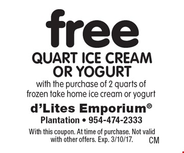 Free quart ice cream or yogurt with the purchase of 2 quarts of frozen take home ice cream or yogurt. With this coupon. At time of purchase. Not valid with other offers. Exp. 3/10/17.