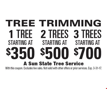 TREE TRIMMING. 1 tree starting at $350 OR 2 trees starting at $500 OR 3 trees starting at $700. With this coupon. Excludes live oaks. Not valid with other offers or prior services. Exp. 3-31-17.