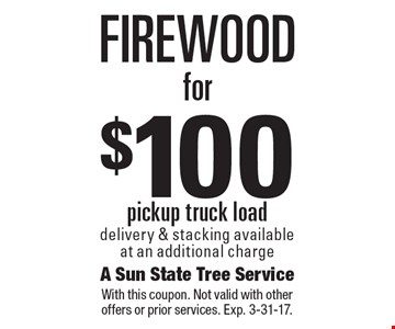 Firewood for $100. Pickup truck load. Delivery & stacking available at an additional charge. With this coupon. Not valid with other offers or prior services. Exp. 3-31-17.
