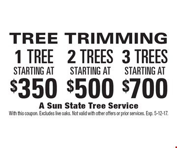TREE TRIMMING 1 TREE starting at $350, 2 TREES starting at $500, 3 TREES starting at $700. With this coupon. Excludes live oaks. Not valid with other offers or prior services. Exp. 5-12-17.