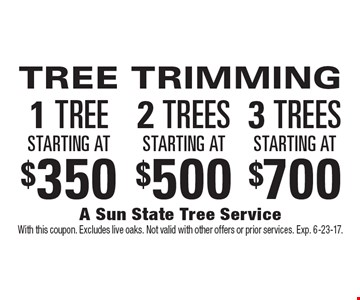 1 TREE starting at $350. 2 TREES starting at $500. 3 TREES starting at $700 TREE TRIMMING. With this coupon. Excludes live oaks. Not valid with other offers or prior services. Exp. 6-23-17.