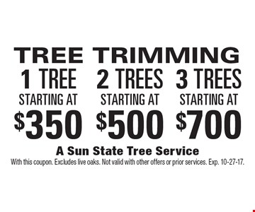TREE TRIMMING. 1 TREE starting at $350. 2 TREES  starting at $500 or 3 TREES starting at $700. With this coupon. Excludes live oaks. Not valid with other offers or prior services. Exp. 10-27-17.