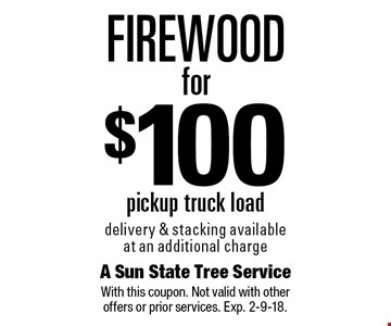 Firewood for $100. Pickup truck load delivery & stacking available at an additional charge. With this coupon. Not valid with other offers or prior services. Exp. 2-9-18.