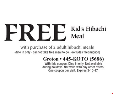 FREE Kid's Hibachi Meal with purchase of 2 adult hibachi meals (dine in only - cannot take free meal to go - excludes filet mignon). With this coupon. Dine in only. Not available during holidays. Not valid with any other offers. One coupon per visit. Expires 3-10-17.