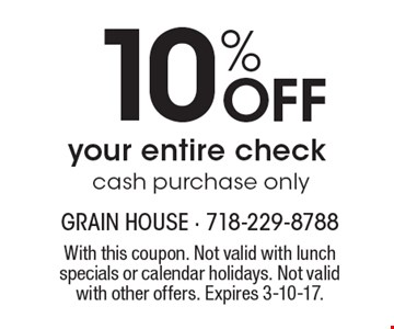 10% Off your entire check. Cash purchase only. With this coupon. Not valid with lunch specials or calendar holidays. Not valid with other offers. Expires 3-10-17.