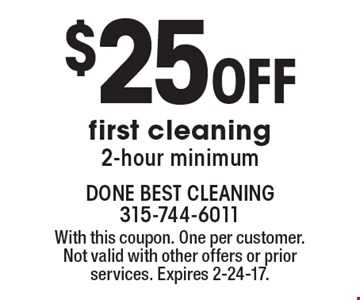 $25 Off first cleaning 2-hour minimum. With this coupon. One per customer.Not valid with other offers or prior services. Expires 2-24-17.
