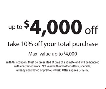up to $4,000 off. Take 10% off your total purchase. Max. value up to $4,000. With this coupon. Must be presented at time of estimate and will be honored with contracted work. Not valid with any other offers, specials, already contracted or previous work. Offer expires 5-12-17.