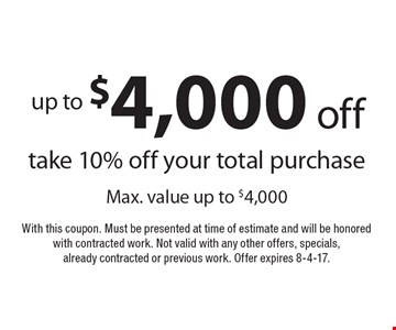 Up to $4,000 off take 10% off your total purchase Max. value up to $4,000. With this coupon. Must be presented at time of estimate and will be honored with contracted work. Not valid with any other offers, specials, already contracted or previous work. Offer expires 8-4-17.