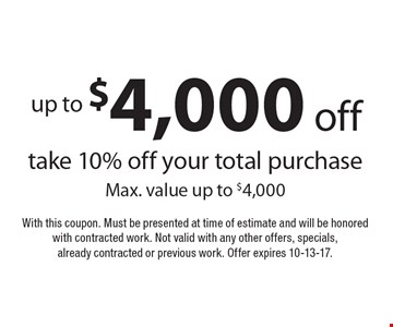 Up to $4,000 off take–10% off your total purchase. Max. value up to $4,000. With this coupon. Must be presented at time of estimate and will be honored with contracted work. Not valid with any other offers, specials, already contracted or previous work. Offer expires 10-13-17.