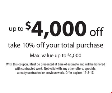 up to $4,000 off take 10% off your total purchase Max. value up to $4,000. With this coupon. Must be presented at time of estimate and will be honored with contracted work. Not valid with any other offers, specials, already contracted or previous work. Offer expires 12-8-17.