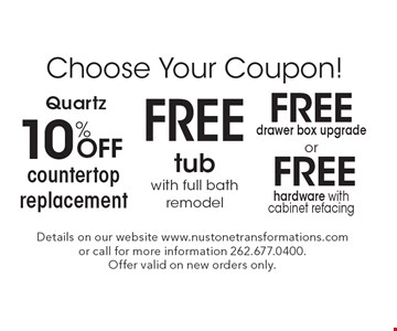 Choose Your Coupon! FREE hardware with cabinet refacing OR FREE drawer box upgrade OR Quartz 10% Off countertop replacement OR FREE tub with full bath remodel. Details on our website www.nustonetransformations.com or call for more information 262.677.0400. Offer valid on new orders only.