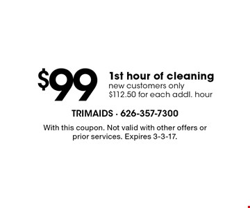 $99 1st hour of cleaning. New customers only. $112.50 for each addl. hour. With this coupon. Not valid with other offers or prior services. Expires 3-3-17.