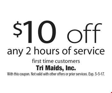 $10 off any 2 hours of service first time customers. With this coupon. Not valid with other offers or prior services. Exp. 5-5-17.