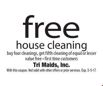 free house cleaning buy four cleanings, get fifth cleaning of equal or lesser value free - first time customers. With this coupon. Not valid with other offers or prior services. Exp. 5-5-17.