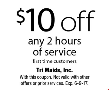 $10 off any 2 hours of service, first time customers. With this coupon. Not valid with other offers or prior services. Exp. 6-9-17.