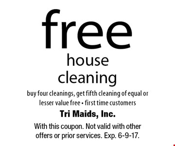 Free house cleaning. Buy four cleanings, get fifth cleaning of equal or lesser value free, first time customers. With this coupon. Not valid with other offers or prior services. Exp. 6-9-17.