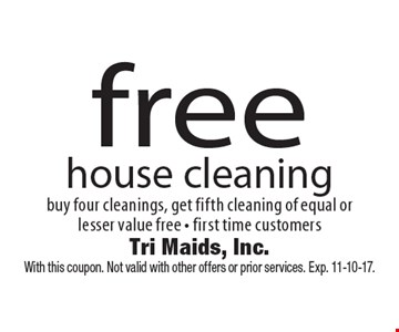 free house cleaning. Buy four cleanings, get fifth cleaning of equal or lesser value free - first time customers. With this coupon. Not valid with other offers or prior services. Exp. 11-10-17.