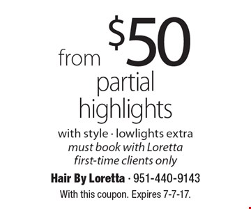 From $50 partial highlights with style. Lowlights extra. Must book with Loretta. First-time clients only. With this coupon. Expires 7-7-17.