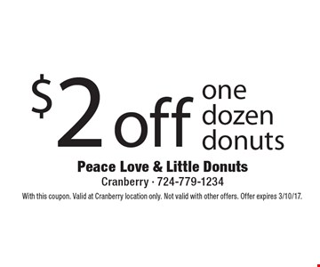 $2 off one dozen donuts. With this coupon. Valid at Cranberry location only. Not valid with other offers. Offer expires 3/10/17.