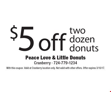 $5 off two dozen donuts. With this coupon. Valid at Cranberry location only. Not valid with other offers. Offer expires 3/10/17.