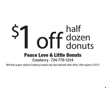 $1 off half dozen donuts. With this coupon. Valid at Cranberry location only. Not valid with other offers. Offer expires 3/10/17.