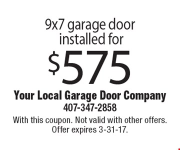 $575 9x7 garage door installed for. With this coupon. Not valid with other offers. Offer expires 3-31-17.