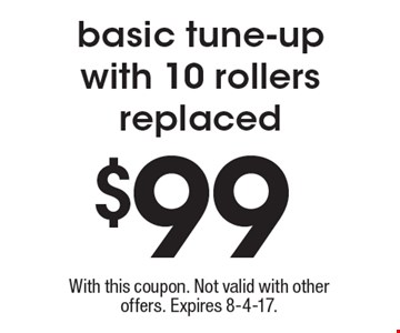 $99 basic tune-up with 10 rollers replaced. With this coupon. Not valid with other offers. Expires 8-4-17.