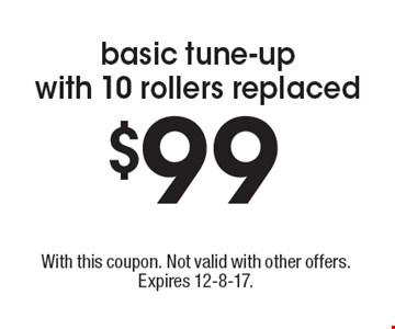 $99 basic tune-up with 10 rollers replaced. With this coupon. Not valid with other offers. Expires 12-8-17.
