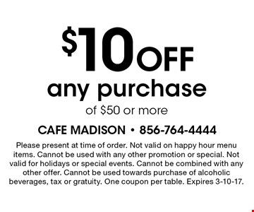 $10 off any purchase of $50 or more. Please present at time of order. Not valid on happy hour menu items. Cannot be used with any other promotion or special. Not valid for holidays or special events. Cannot be combined with any other offer. Cannot be used towards purchase of alcoholic beverages, tax or gratuity. One coupon per table. Expires 3-10-17.